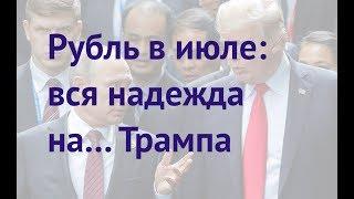 Прогноз доллара к рублю на июль 2018 / Трамп наш?