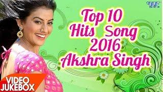 Akshara Singh Hits Top 10 Songs 2016 Video Jukebox Bhojpuri