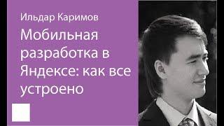 022. Мобильная разработка в Яндексе: как всё устроено – Ильдар Каримов