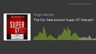 The Car Deal Advisor Super GT Podcast!