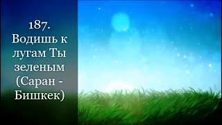 187. Водишь к лугам Ты зеленым (Саран - Бишкек)