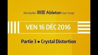 Montpellier Ableton User Group - 16 Décembre 2016 - Crystal Distortion