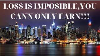 LOSS IS IMPOSSIBLE,YOU CAN ONLY EARN!!!