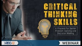 Critical Thinking Skills: A Process for Better Problem Solving and Decision Making