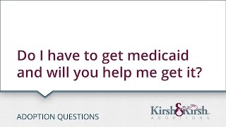 Adoption Questions: Do I have to get medicaid and will you help me get it?