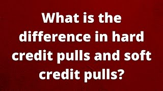 What is the difference in hard credit pulls and soft credit pulls?