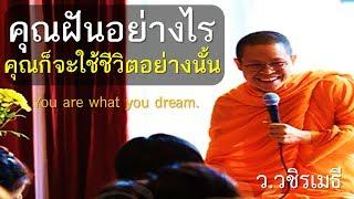 คุณฝันอย่างไร คุณก็จะใช้ชีวิตอย่างนั้น (You are what you dream.) โดย ท่าน ว.วชิรเมธี