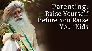 Parenting: Raise Yourself Before You Raise Your Kids - Sadhguru