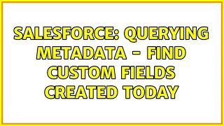 Salesforce: Querying metadata - Find Custom fields created today
