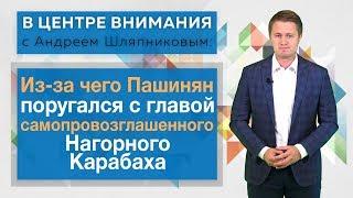 В Центре внимания: Из-за чего Пашинян поругался с главой самопровозглашенного Нагорного Карабаха