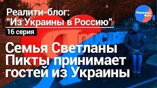 Из Украины в Россию#16: Семья Светланы Пикты принимает гостей из Украины