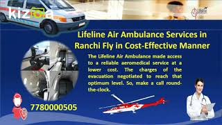 Meet a Comprehensive Air Ambulance from Ranchi by Lifeline Air Ambulance