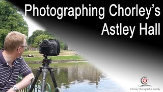 Photographing Chorley's Astley Hall