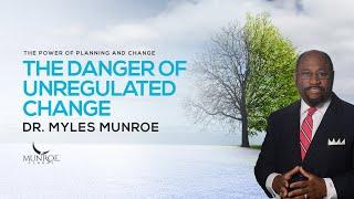 The Danger of Unregulated Change | Dr. Myles Munroe