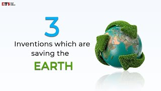 3 INVENTIONS THAT ARE SAVING THE EARTH