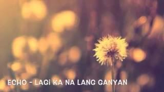 Echo - Lagi ka na lang ganyan(audio)