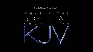 SO WHAT IS THE BIG DEAL ABOUT THE KJV, ANYWAY?