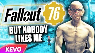 Fallout 76 but nobody likes me