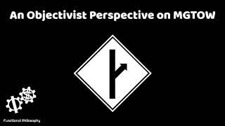 Functional Philosophy #48: An Objectivist Perspective on MGTOW