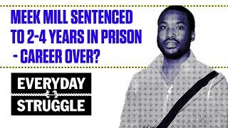 Meek Mill Sentenced to 2-4 Years in Prison - Career Over?   Everyday Struggle
