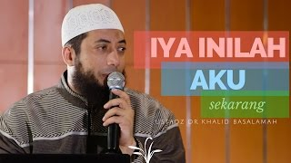 Iya Inilah Aku Sekarang - Ustadz DR Khalid Basalamah MA