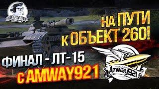 ФИНАЛ - ЛТ-15 с Amway921! НА ПУТИ К Объект 260!