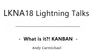 LKNA18: What is it?! KANBAN. Andy Carmichael