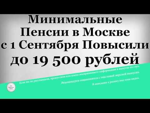 Минимальные Пенсии в Москве с 1 Сентября Повысили до 19 500 рублей