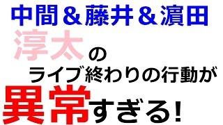 【ジャニーズWEST】「淳太のライブ終わりの行動が異常すぎる!」中間&藤井&濵田