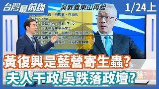 【台灣最前線】黃復興是藍營寄生蟲?夫人干政 吳跌落政壇?2020.01.24(上)