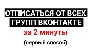 Отписаться со ВСЕХ групп Вконтакте за 2 минуты | ВК | 2018