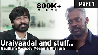 Uraiyaadal and stuff.. | Gautham Vasudev Menon & Dhanush | Part - 01