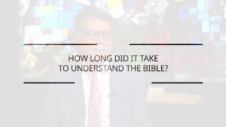 How Long Did It Take You To Understand the Bible?