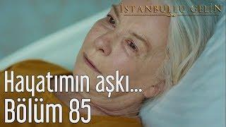 İstanbullu Gelin 85. Bölüm - Hayatımın Aşkı...