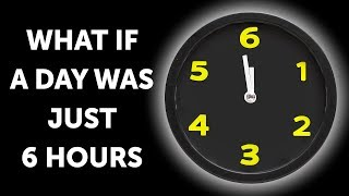 What If a Day Only Had 6 Hours