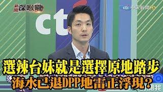 《新聞深喉嚨》精彩片段 選辣台妹就是選擇原地踏步 海水已退DPP地雷正浮現?