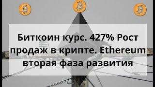 Биткоин курс. 427% Рост продаж. Ethereum вторая фаза развития.