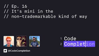 Code Completion Episode 16: It's mini in the non-trademarkable kind of way