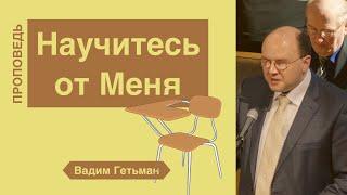 Научитесь от Меня - Вадим Гетьман (Матфея 11:29)
