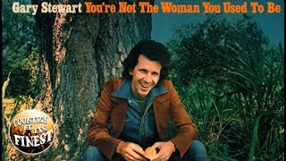 Gary Stewart - Your Not The Woman You Used To Be