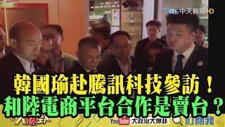 【精彩】韓國瑜赴騰訊參訪!鍾沛君:和陸電商平台合作是賣台?