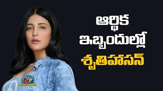 ఆర్ధిక ఇబ్బందుల్లో శృతి హాసన్   Shruti Haasan   NTV Entertainment