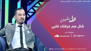 تحميل اغاني طه سليمان - شال هم فرقتك قلبي - اغاني و اغاني 2020 MP3