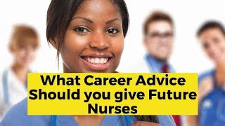View the video What Career Advice Should You Give Future Nurses?