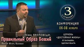 Проповедь - Правильный Образ Божий - Игорь Косован. 3 служение