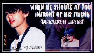 Taehyung ff one shot(When he shouts at you in front of his friend)(Bts ff)(Bts imagine
