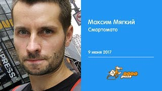Максим Мягкий. Смартомато. 9 июня 2017