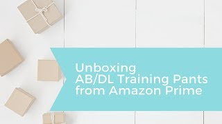 UNBOXING AB/DL TRAINING PANTS FROM AMAZON. Discreet shipping or nah?