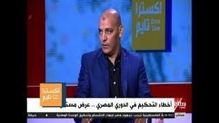 اكسترا تايم | مدحت عبد العزيز : الأخطاء التحكيمية كبيرة في بداية الدوري هذا الموسم