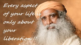 Sadhguru- Every aspect of your life is only about your Liberation..